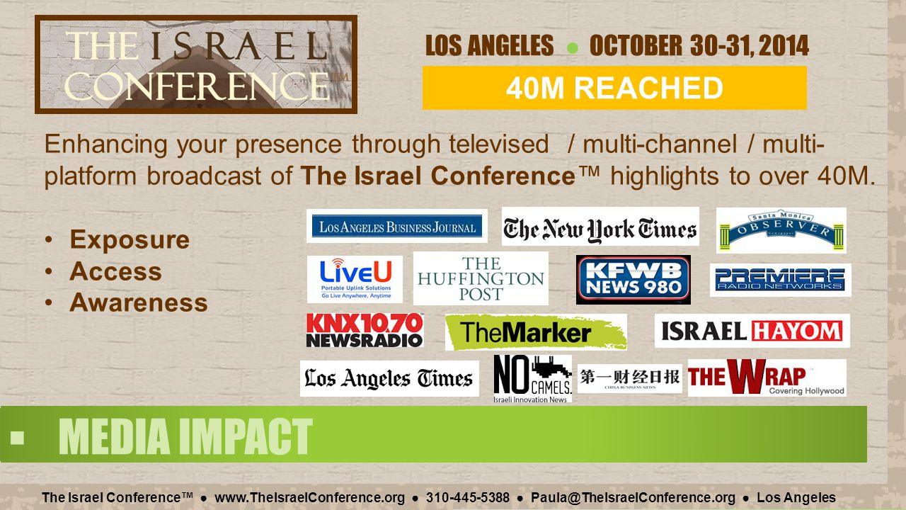 LOS ANGELES ● OCTOBER 30-31, 2014 The Israel Conference™ ● www.TheIsraelConference.org ● 310-445-5388 ● Paula@TheIsraelConference.org ● Los Angeles  ABOUT THE CONFERENCE The Israel Conference™ is a business event showcasing the vibrancy and innovativeness of the Israel market by bringing together Israel-facing companies from start-ups to global brands.