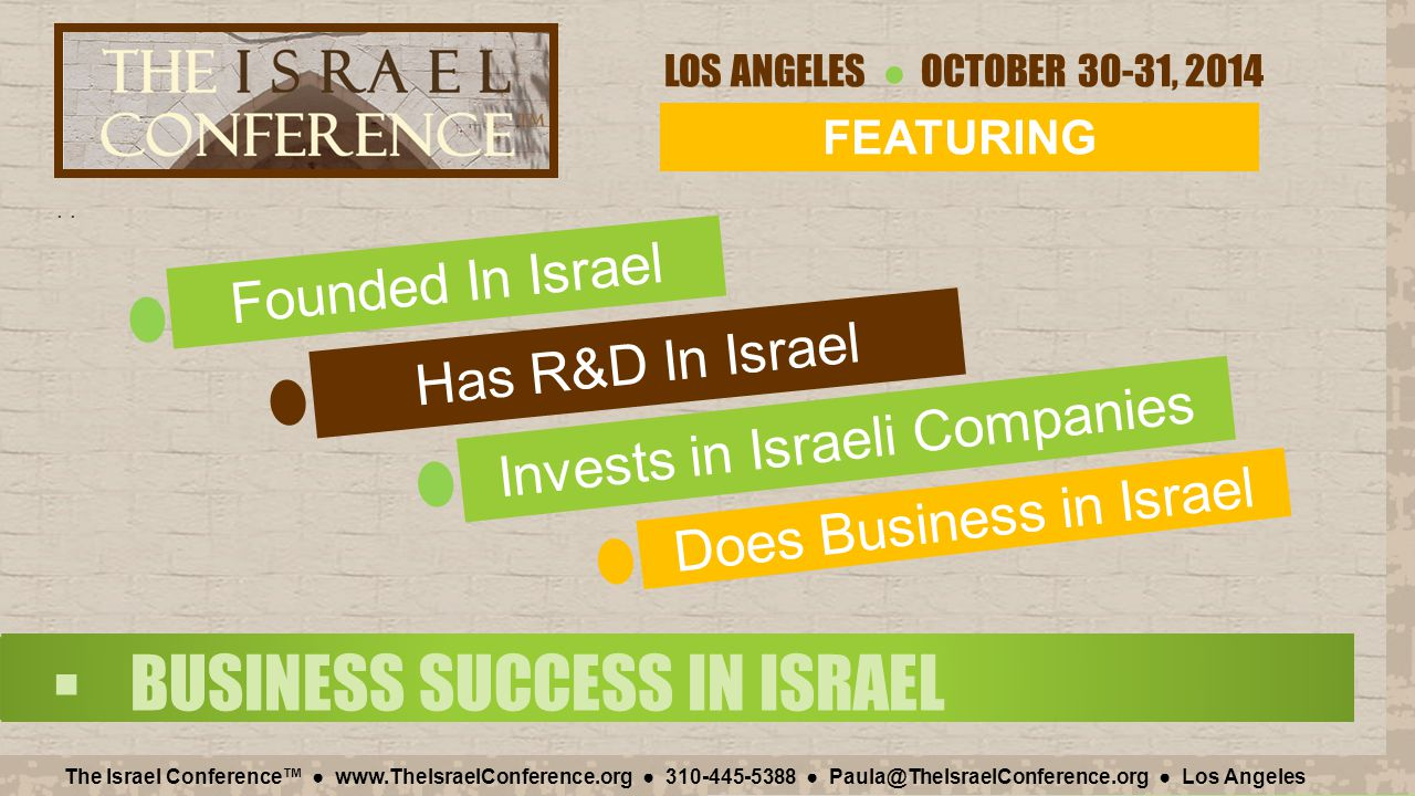 LOS ANGELES ● OCTOBER 30-31, 2014 The Israel Conference™ ● www.TheIsraelConference.org ● 310-445-5388 ● Paula@TheIsraelConference.org ● Los Angeles Venture Capital Firms Invested almost $500M in Israeli High-Tech from January to June 2014 Israeli IPOs are over $1B in 2014 Investors have confidence in Israel $3.7 Israel $4.0 U.S.A.