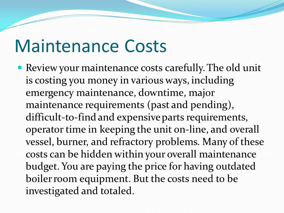 Maintenance Costs Review your maintenance costs carefully. The old unit is costing you money in various ways, including emergency maintenance, downtim