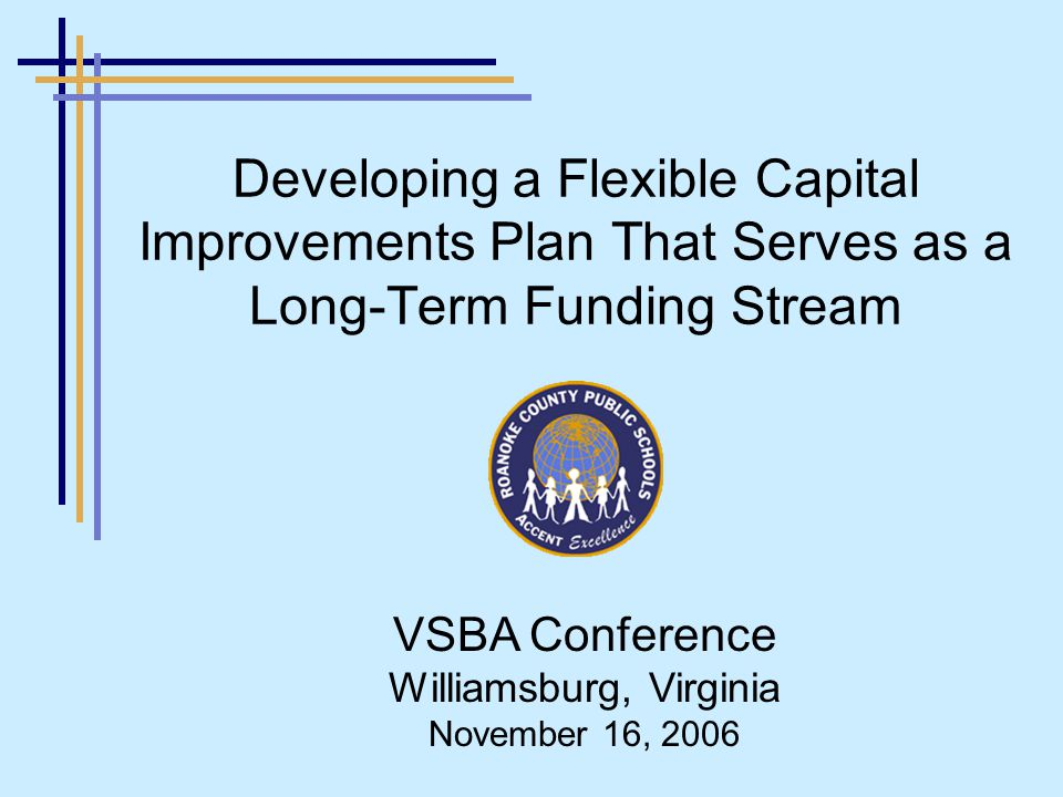 Developing a Flexible Capital Improvements Plan That Serves as a Long-Term Funding Stream VSBA Conference Williamsburg, Virginia November 16, 2006