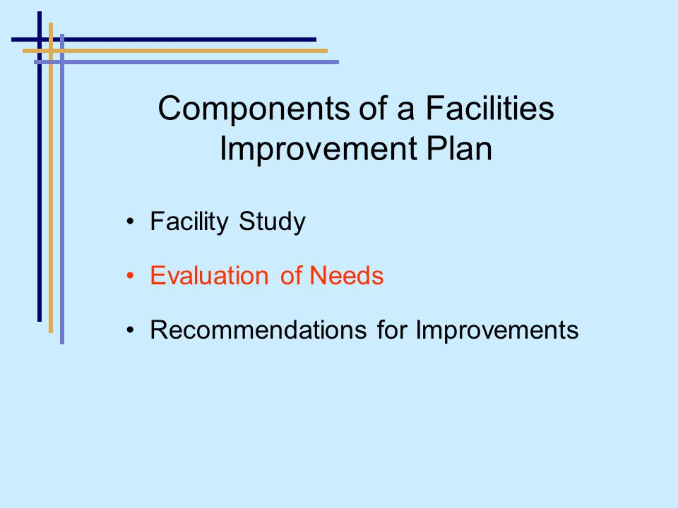 Facility Study Evaluation of Needs Recommendations for Improvements Components of a Facilities Improvement Plan