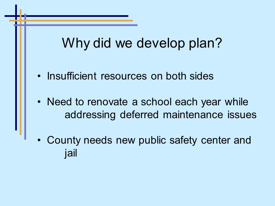 Insufficient resources on both sides Need to renovate a school each year while addressing deferred maintenance issues County needs new public safety center and jail Why did we develop plan