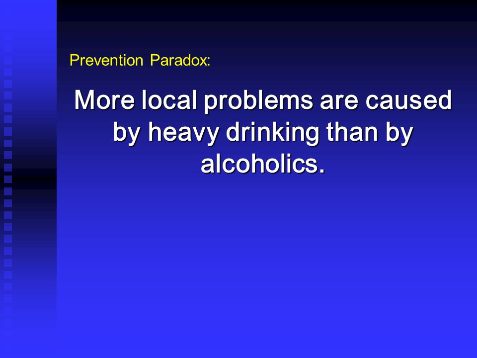 More local problems are caused by heavy drinking than by alcoholics. Prevention Paradox: