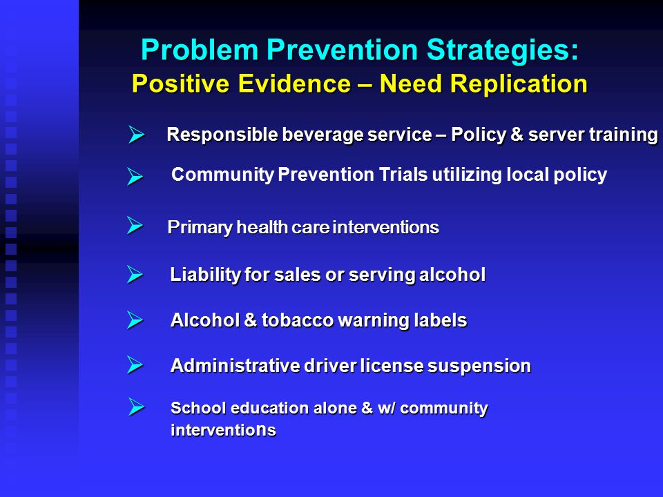 Problem Prevention Strategies: Positive Evidence – Need Replication        Responsible beverage service – Policy & server training Primary heal