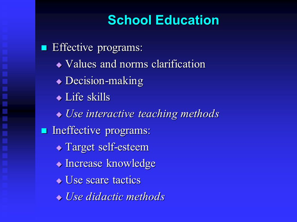 School Education Effective programs: Effective programs:  Values and norms clarification  Decision-making  Life skills  Use interactive teaching m
