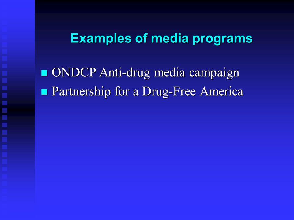 Examples of media programs ONDCP Anti-drug media campaign ONDCP Anti-drug media campaign Partnership for a Drug-Free America Partnership for a Drug-Free America