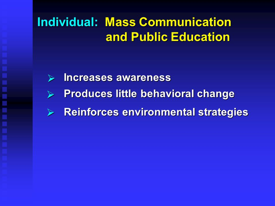 Individual: Mass Communication and Public Education    Increases awareness Produces little behavioral change Reinforces environmental strategies