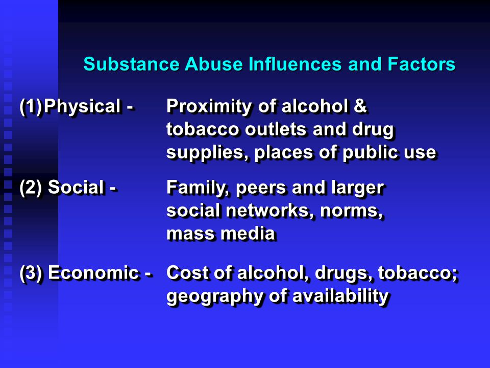 Substance Abuse Influences and Factors (3) Economic - Cost of alcohol, drugs, tobacco; geography of availability (1)Physical - Proximity of alcohol &