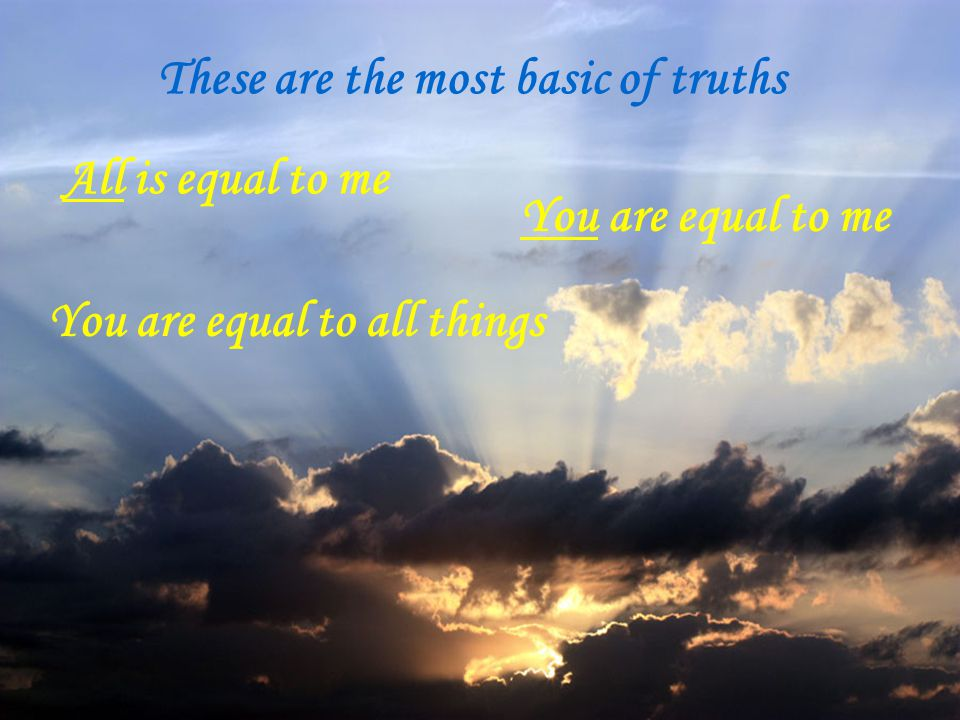 These are the most basic of truths All is equal to me You are equal to me You are equal to all things