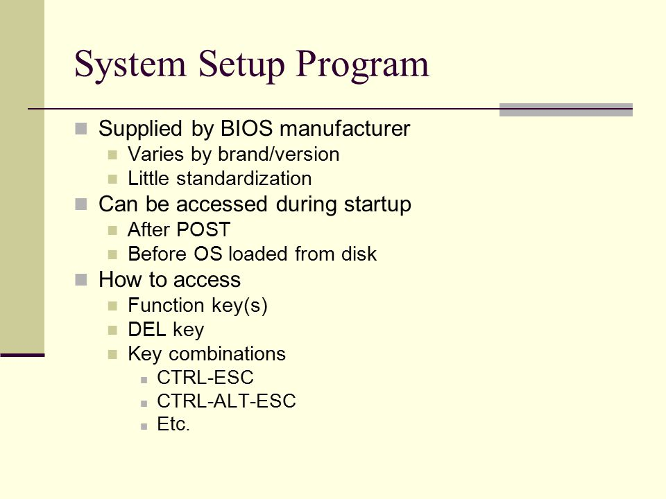 System Setup Program Supplied by BIOS manufacturer Varies by brand/version Little standardization Can be accessed during startup After POST Before OS loaded from disk How to access Function key(s) DEL key Key combinations CTRL-ESC CTRL-ALT-ESC Etc.