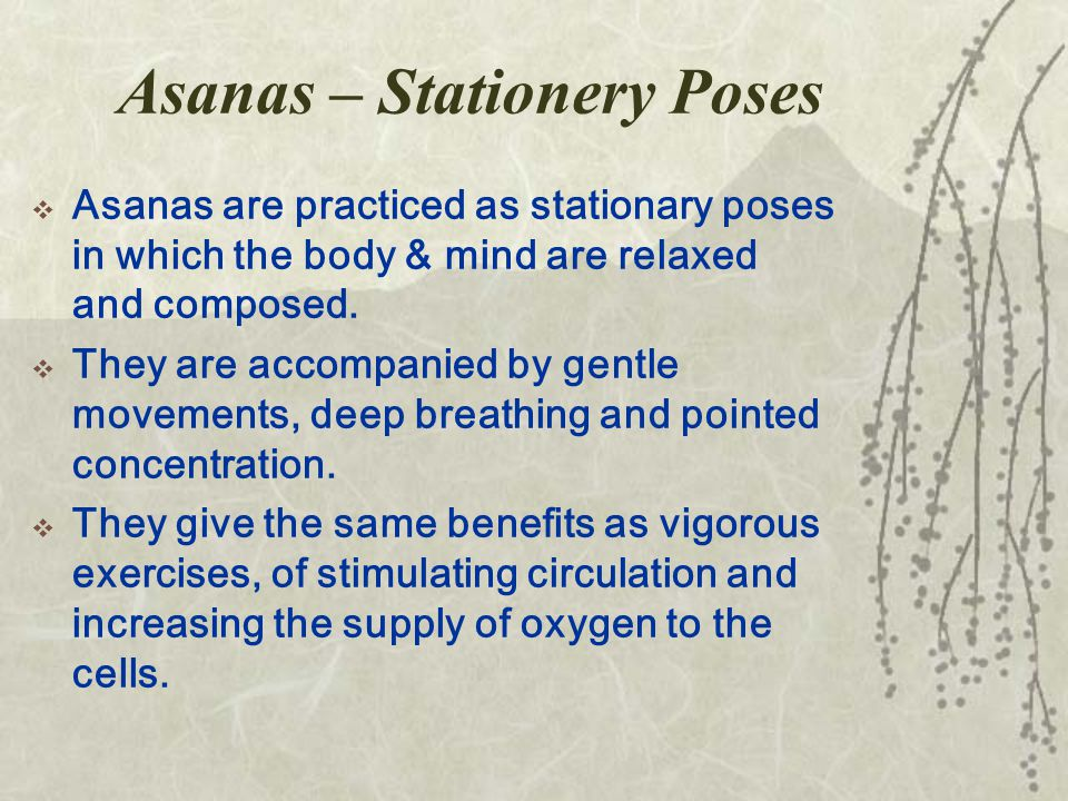 Asanas – Stationery Poses  Asanas are practiced as stationary poses in which the body & mind are relaxed and composed.