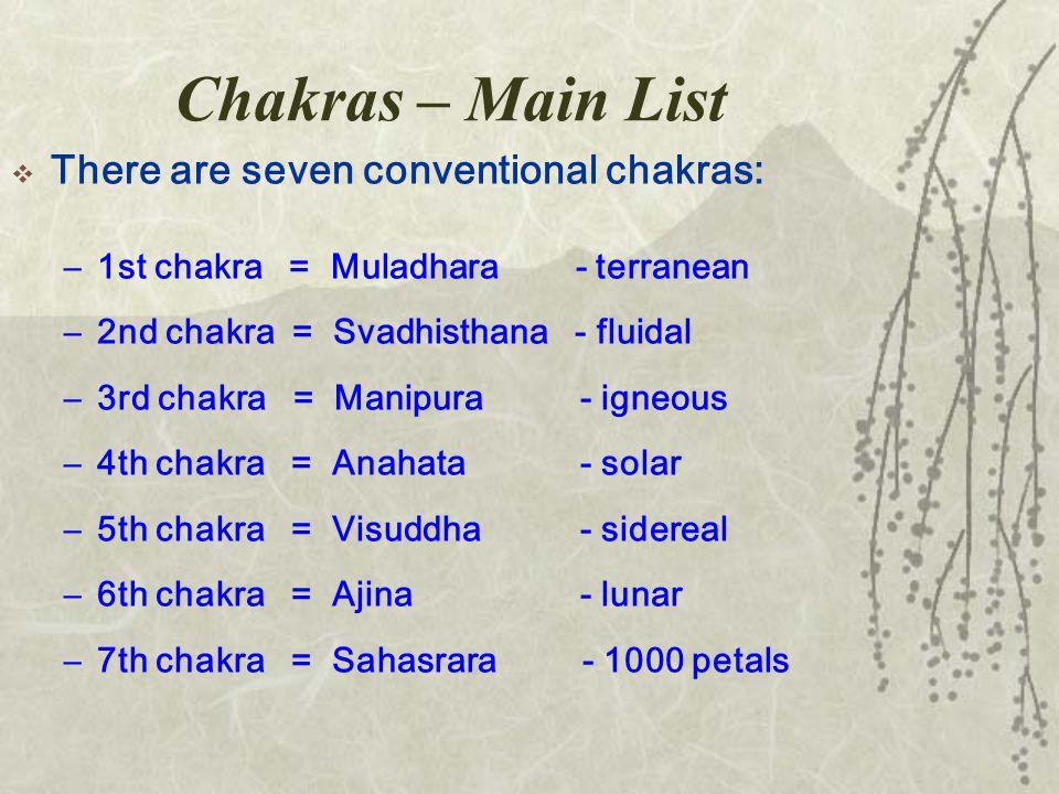 Chakras – Main List  There are seven conventional chakras: –1st chakra = Muladhara - terranean –2nd chakra = Svadhisthana - fluidal –3rd chakra = Manipura - igneous –4th chakra = Anahata - solar –5th chakra = Visuddha - sidereal –6th chakra = Ajina - lunar –7th chakra = Sahasrara - 1000 petals