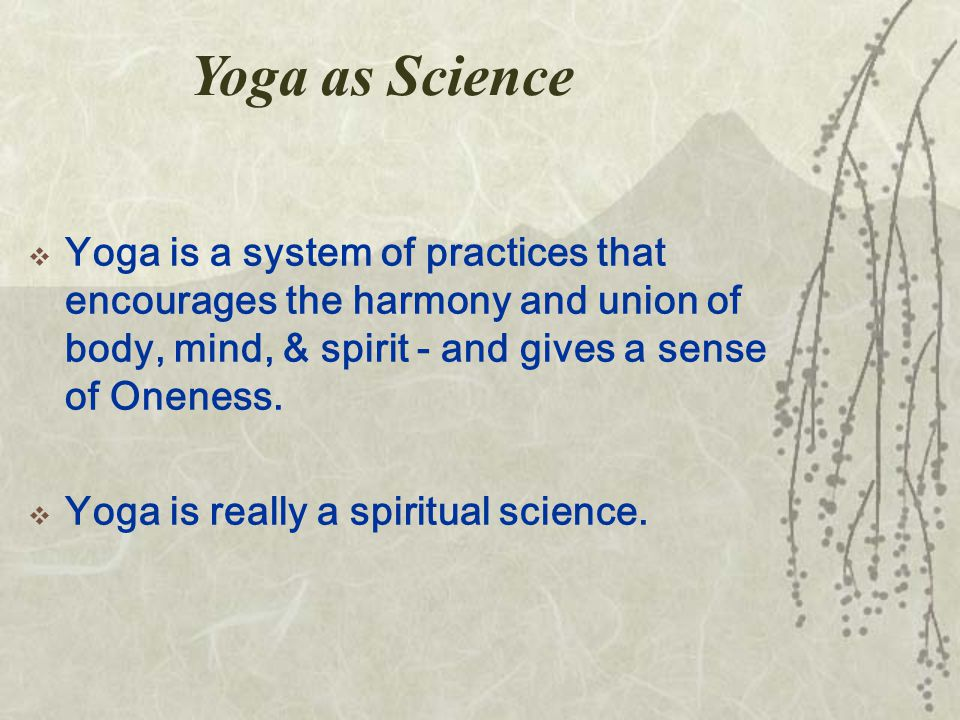 Yoga as Science  Yoga is a system of practices that encourages the harmony and union of body, mind, & spirit - and gives a sense of Oneness.