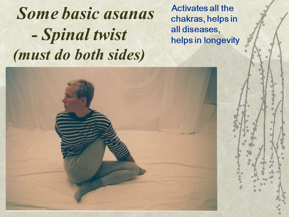 Some basic asanas - Spinal twist (must do both sides) Activates all the chakras, helps in all diseases, helps in longevity