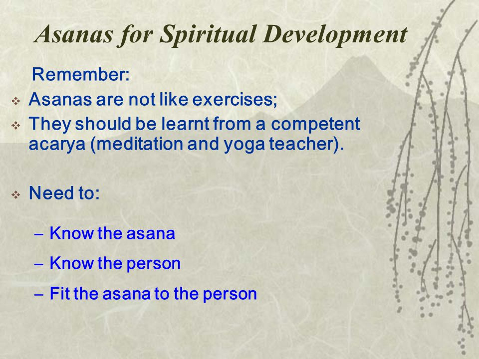 Asanas for Spiritual Development Remember:  Asanas are not like exercises;  They should be learnt from a competent acarya (meditation and yoga teacher).