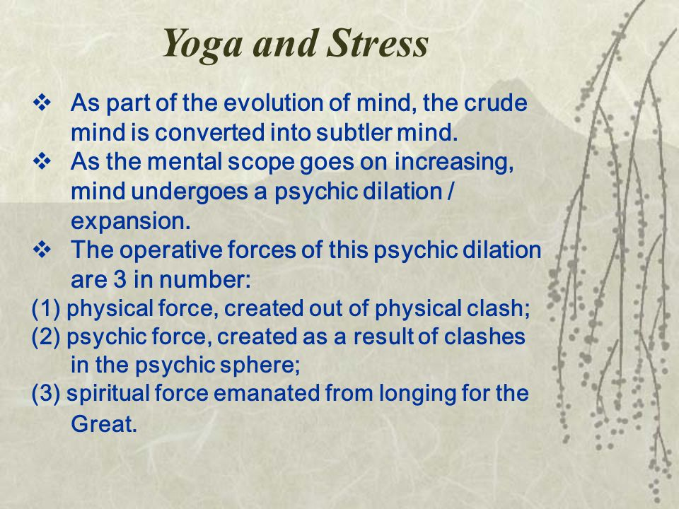 Yoga and Stress  As part of the evolution of mind, the crude mind is converted into subtler mind.