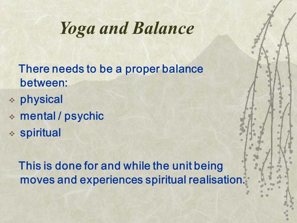 Yoga and Balance There needs to be a proper balance between:  physical  mental / psychic  spiritual This is done for and while the unit being moves and experiences spiritual realisation.