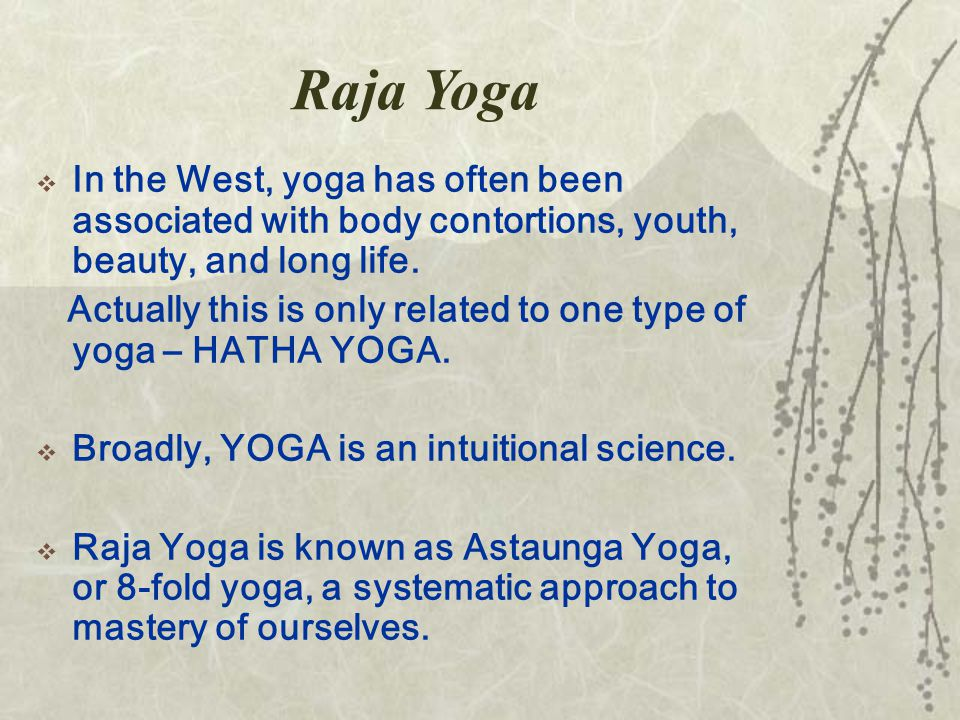Raja Yoga  In the West, yoga has often been associated with body contortions, youth, beauty, and long life.