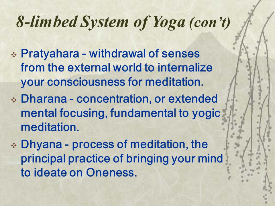 8-limbed System of Yoga (con't)  Pratyahara - withdrawal of senses from the external world to internalize your consciousness for meditation.