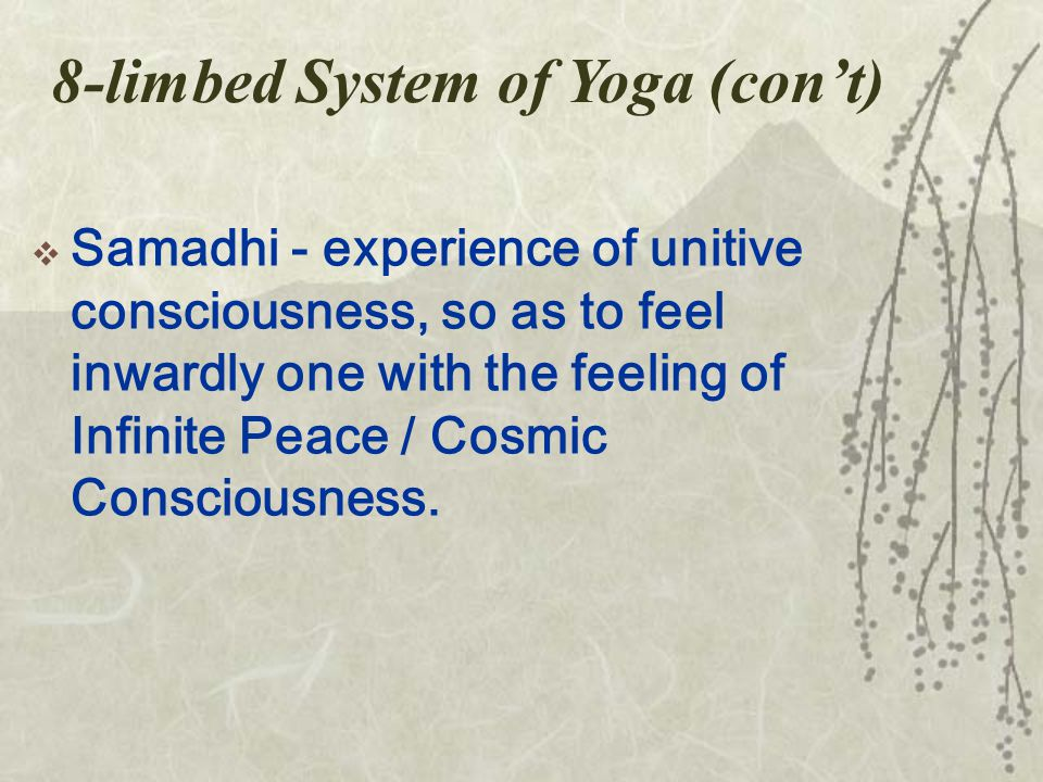 8-limbed System of Yoga (con't)  Samadhi - experience of unitive consciousness, so as to feel inwardly one with the feeling of Infinite Peace / Cosmic Consciousness.