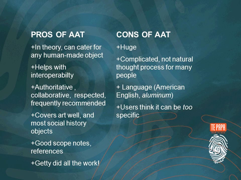 PROS OF AAT + In theory, can cater for any human-made object + Helps with interoperabilty + Authoritative, collaborative, respected, frequently recommended + Covers art well, and most social history objects + Good scope notes, references + Getty did all the work.