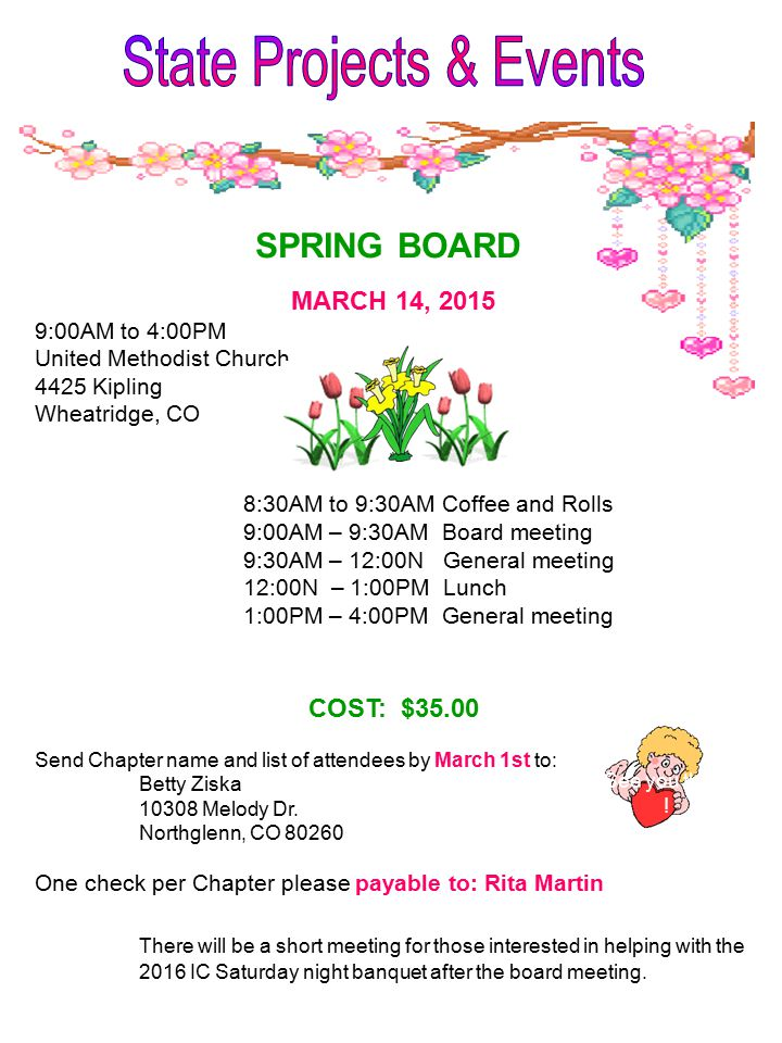 MARCH 14, 2015 9:00AM to 4:00PM United Methodist Church 4425 Kipling Wheatridge, CO 8:30AM to 9:30AM Coffee and Rolls 9:00AM – 9:30AM Board meeting 9:30AM – 12:00N General meeting 12:00N – 1:00PM Lunch 1:00PM – 4:00PM General meeting COST: $35.00 Send Chapter name and list of attendees by March 1st to: Betty Ziska 10308 Melody Dr.