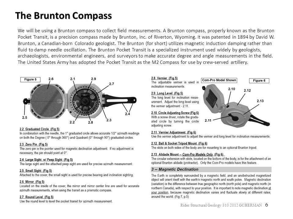 6 The Brunton Compass We will be using a Brunton compass to collect field measurements. A Brunton compass, properly known as the Brunton Pocket Transi