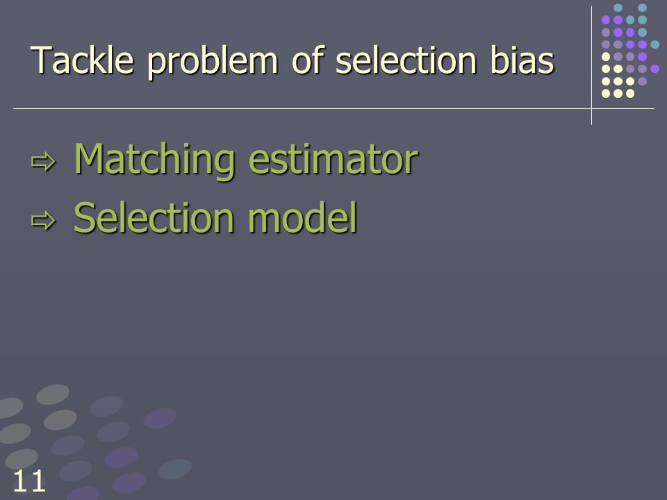 11 Tackle problem of selection bias  Matching estimator  Selection model