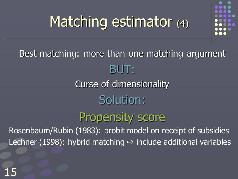 15 Matching estimator (4) Best matching: more than one matching argument BUT: Curse of dimensionality Solution: Propensity score Rosenbaum/Rubin (1983): probit model on receipt of subsidies Lechner (1998): hybrid matching  include additional variables