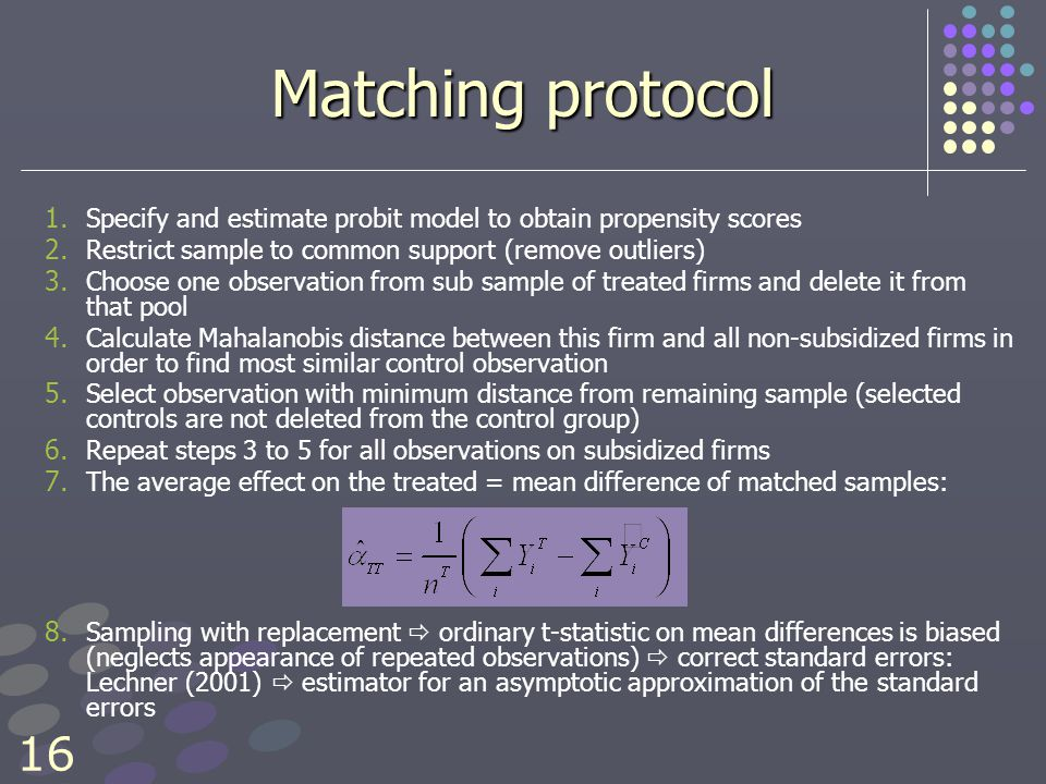16 Matching protocol 1. 1. Specify and estimate probit model to obtain propensity scores 2.