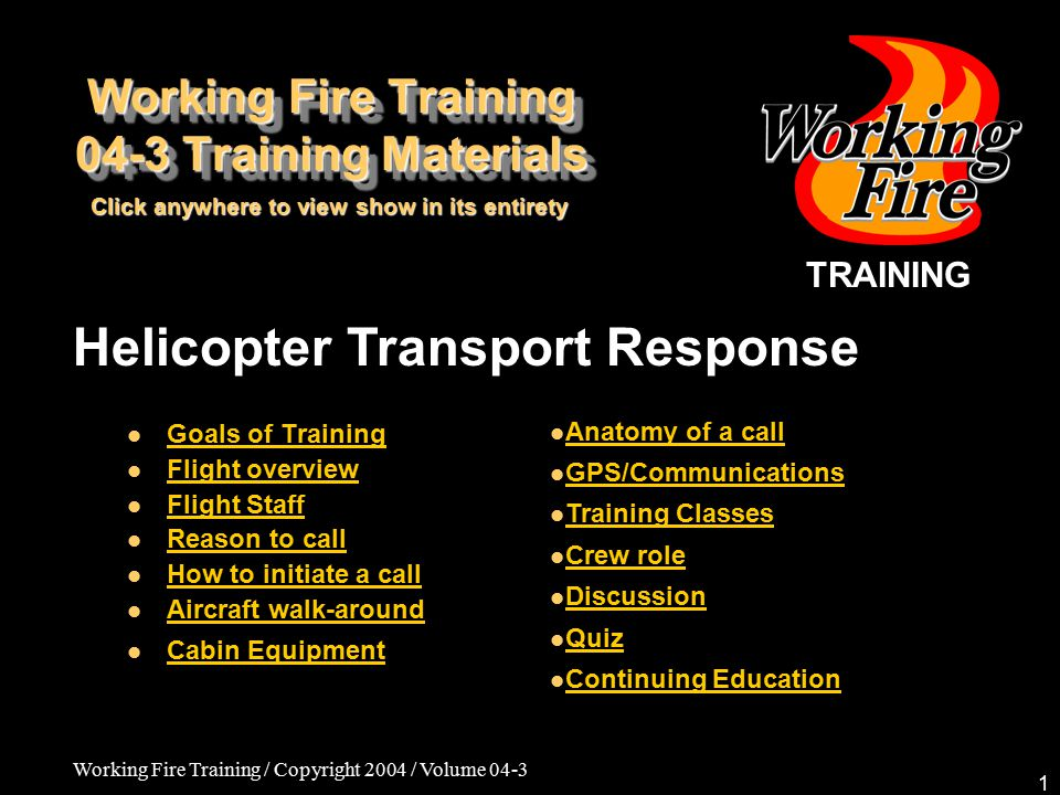 Working Fire Training / Copyright 2004 / Volume 04-3 1 TRAINING Helicopter Transport Response Goals of Training Flight overview Flight Staff Reason to call How to initiate a call Aircraft walk-around Cabin Equipment Anatomy of a call GPS/Communications Training Classes Crew role Discussion Quiz Continuing Education Working Fire Training 04-3 Training Materials Click anywhere to view show in its entirety