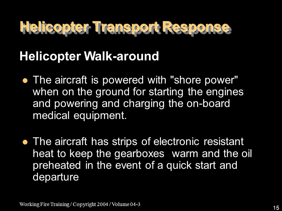 Working Fire Training / Copyright 2004 / Volume 04-3 15 Helicopter Transport Response Helicopter Walk-around The aircraft is powered with shore power when on the ground for starting the engines and powering and charging the on-board medical equipment.