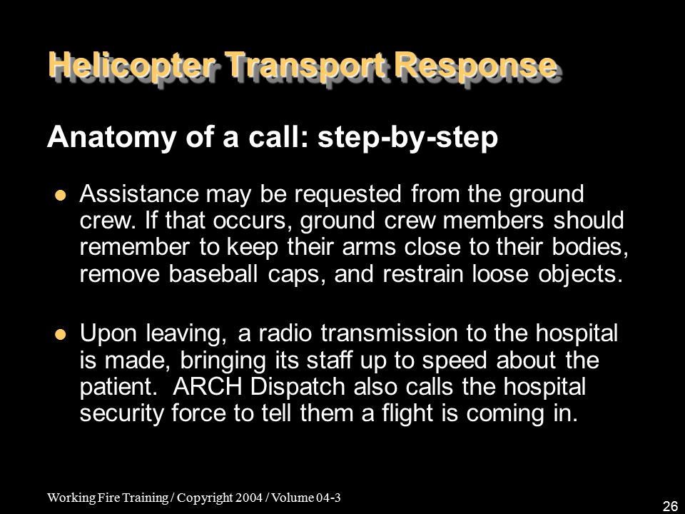 Working Fire Training / Copyright 2004 / Volume 04-3 26 Helicopter Transport Response Anatomy of a call: step-by-step Assistance may be requested from the ground crew.