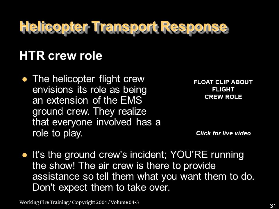 Working Fire Training / Copyright 2004 / Volume 04-3 31 Helicopter Transport Response HTR crew role The helicopter flight crew envisions its role as being an extension of the EMS ground crew.