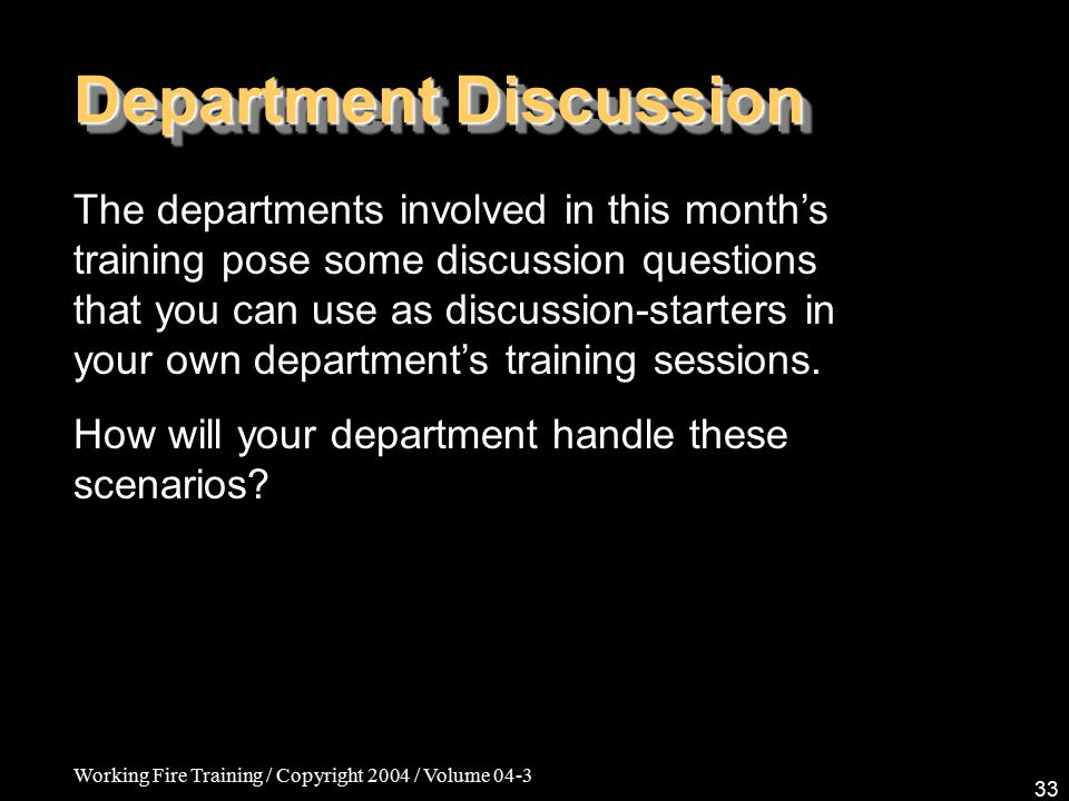 Working Fire Training / Copyright 2004 / Volume 04-3 33 Department Discussion The departments involved in this month's training pose some discussion questions that you can use as discussion-starters in your own department's training sessions.