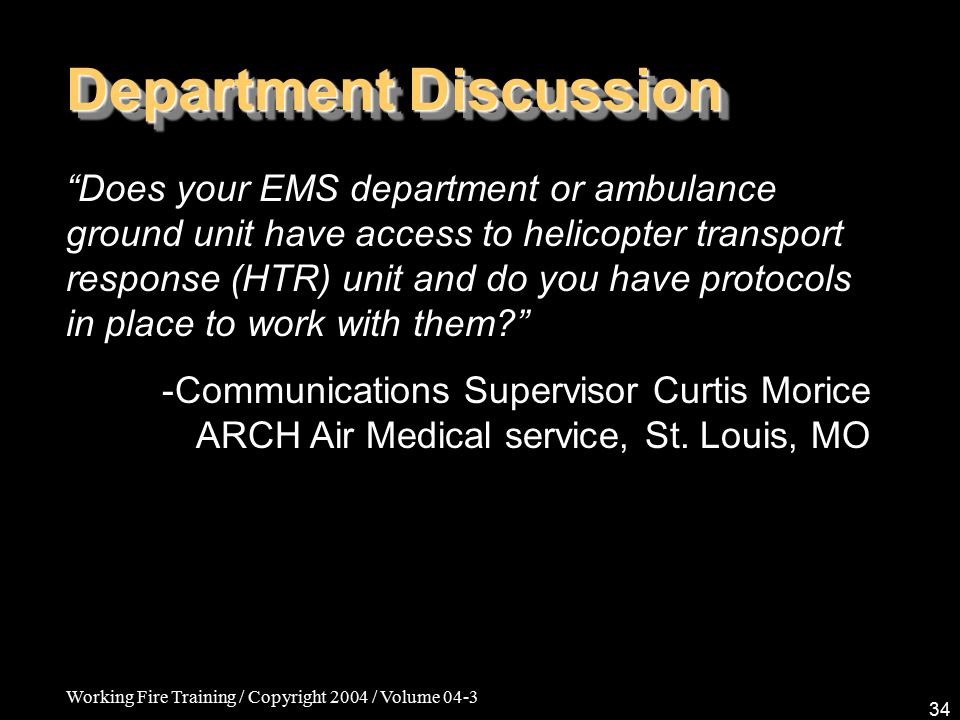 Working Fire Training / Copyright 2004 / Volume 04-3 34 Department Discussion Does your EMS department or ambulance ground unit have access to helicopter transport response (HTR) unit and do you have protocols in place to work with them -Communications Supervisor Curtis Morice ARCH Air Medical service, St.