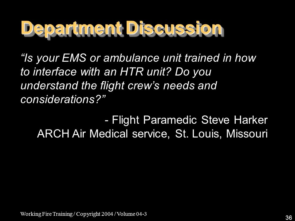 Working Fire Training / Copyright 2004 / Volume 04-3 36 Department Discussion Is your EMS or ambulance unit trained in how to interface with an HTR unit.