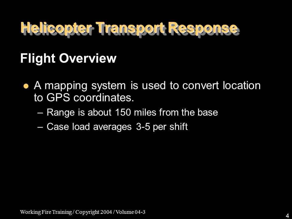 Working Fire Training / Copyright 2004 / Volume 04-3 4 Helicopter Transport Response A mapping system is used to convert location to GPS coordinates.