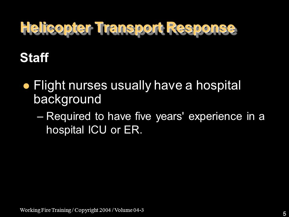 Working Fire Training / Copyright 2004 / Volume 04-3 5 Helicopter Transport Response Staff Flight nurses usually have a hospital background.