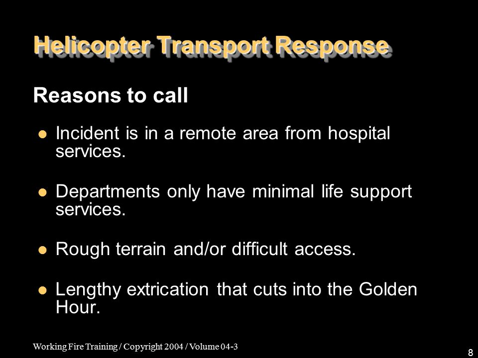 Working Fire Training / Copyright 2004 / Volume 04-3 8 Helicopter Transport Response Reasons to call Incident is in a remote area from hospital services.