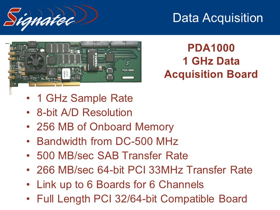 Data Acquisition 1 GHz Sample Rate 8-bit A/D Resolution 256 MB of Onboard Memory Bandwidth from DC-500 MHz 500 MB/sec SAB Transfer Rate 266 MB/sec 64-
