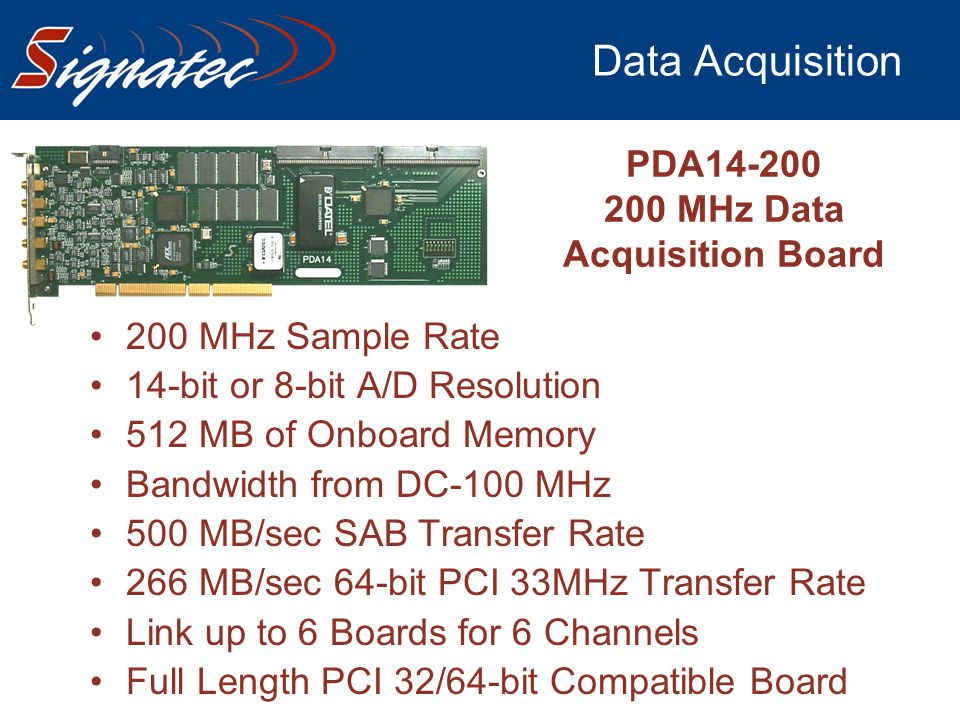 Data Acquisition 200 MHz Sample Rate 14-bit or 8-bit A/D Resolution 512 MB of Onboard Memory Bandwidth from DC-100 MHz 500 MB/sec SAB Transfer Rate 26