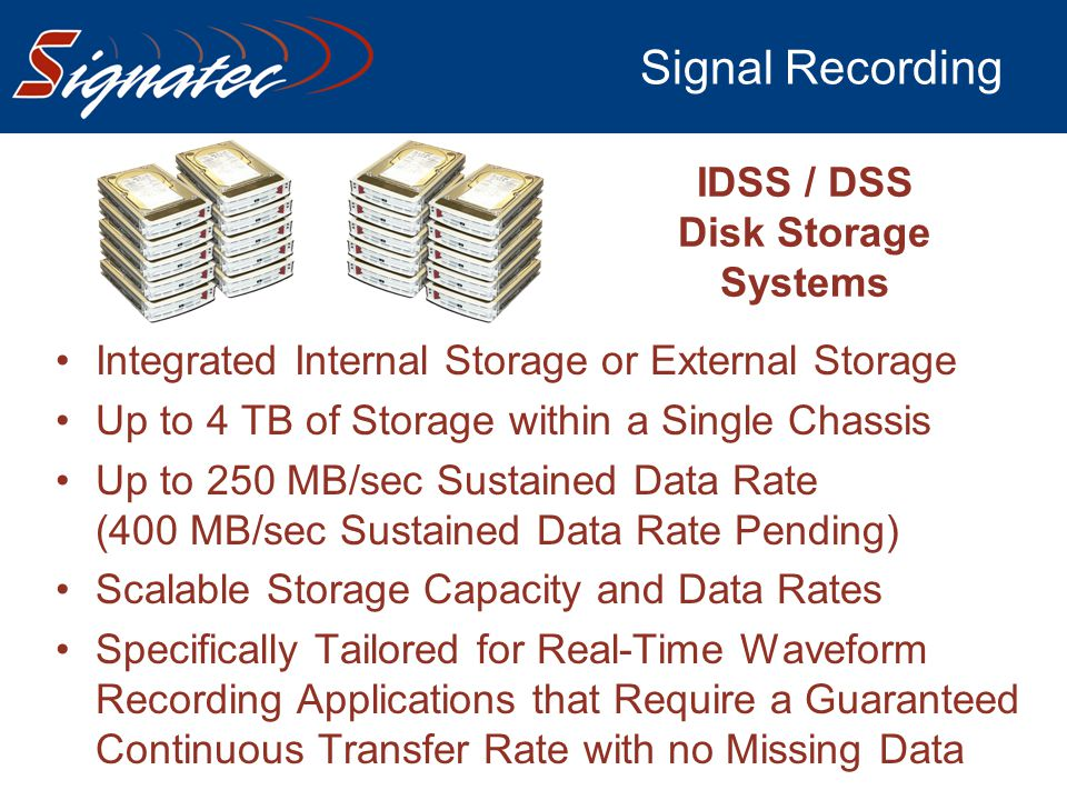 Signal Recording IDSS / DSS Disk Storage Systems Integrated Internal Storage or External Storage Up to 4 TB of Storage within a Single Chassis Up to 2