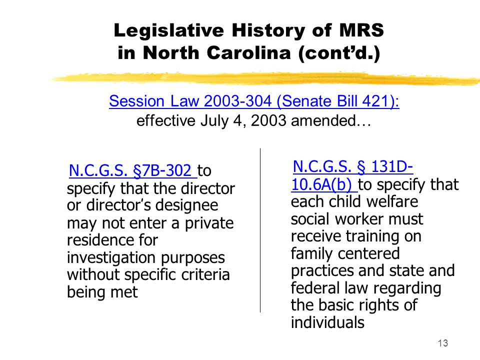13 Session Law 2003-304 (Senate Bill 421): Session Law 2003-304 (Senate Bill 421): effective July 4, 2003 amended… N.C.G.S. §7B-302 to specify that th