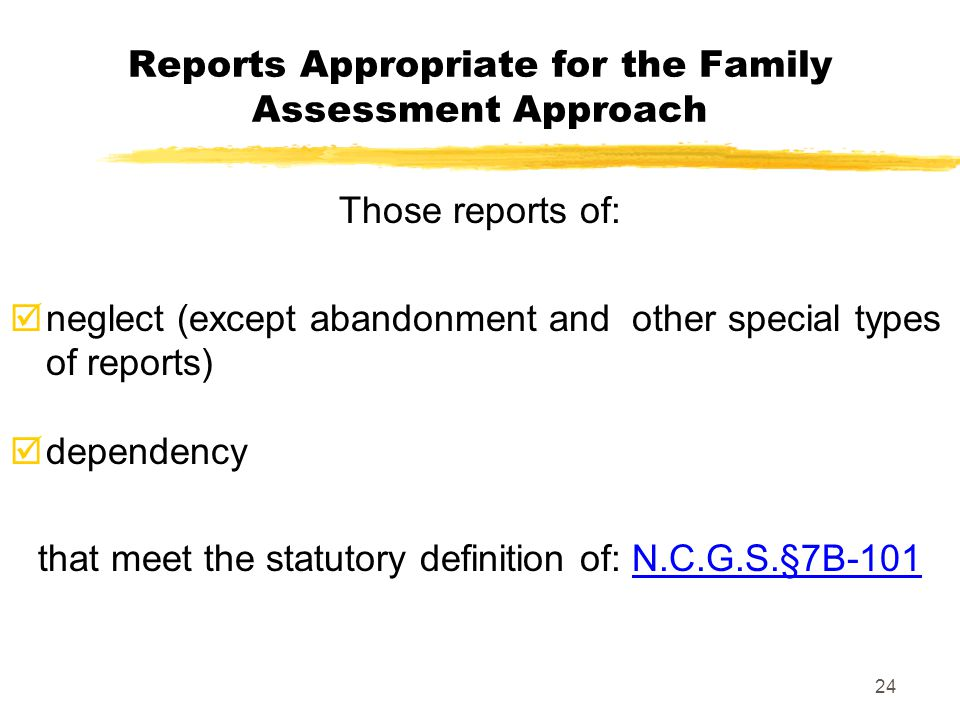 24 Reports Appropriate for the Family Assessment Approach Those reports of:  neglect (except abandonment and other special types of reports)  depend