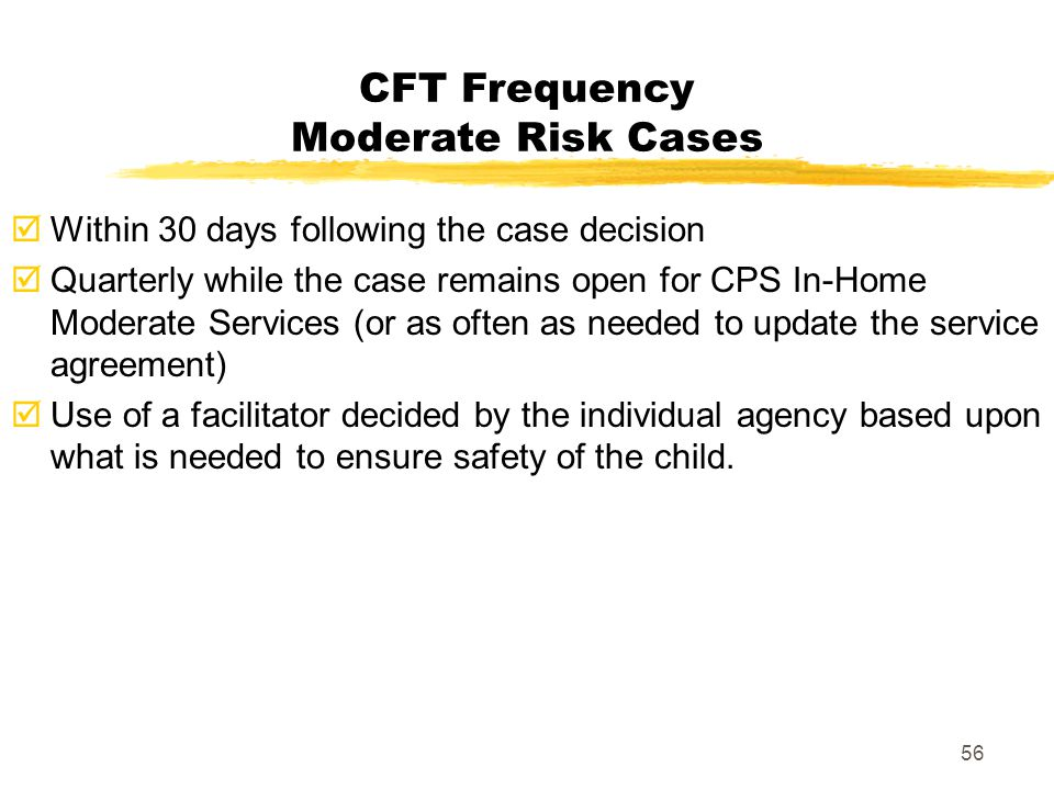 56 CFT Frequency Moderate Risk Cases  Within 30 days following the case decision  Quarterly while the case remains open for CPS In-Home Moderate Ser