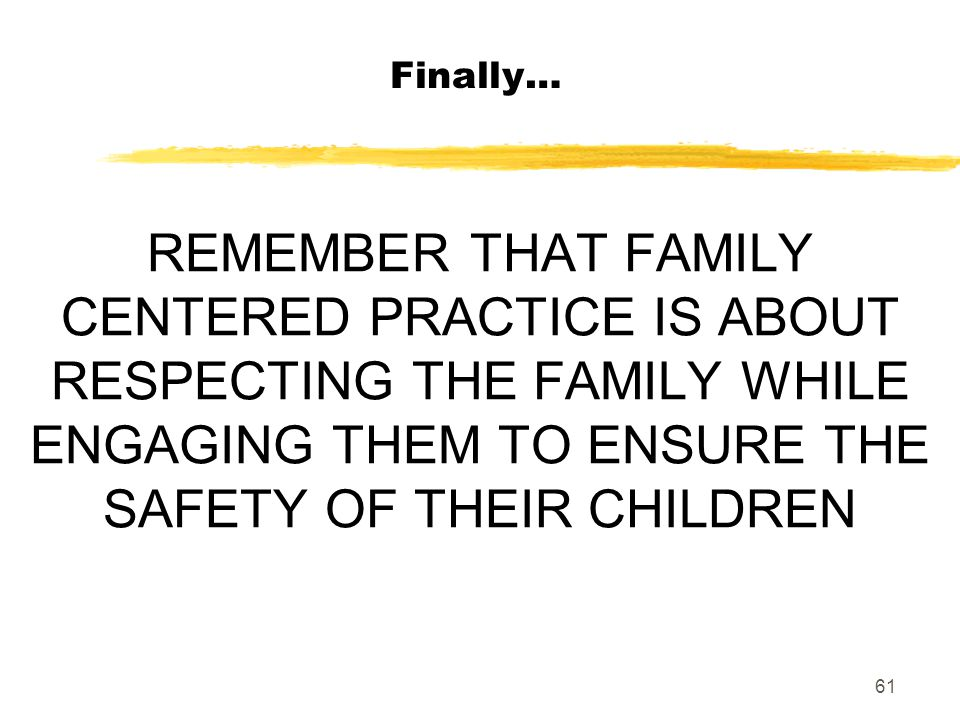 61 REMEMBER THAT FAMILY CENTERED PRACTICE IS ABOUT RESPECTING THE FAMILY WHILE ENGAGING THEM TO ENSURE THE SAFETY OF THEIR CHILDREN Finally…