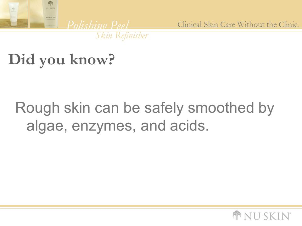 Polishing Peel Clinical Skin Care Without the Clinic. Skin Refinisher Did you know? Rough skin can be safely smoothed by algae, enzymes, and acids.