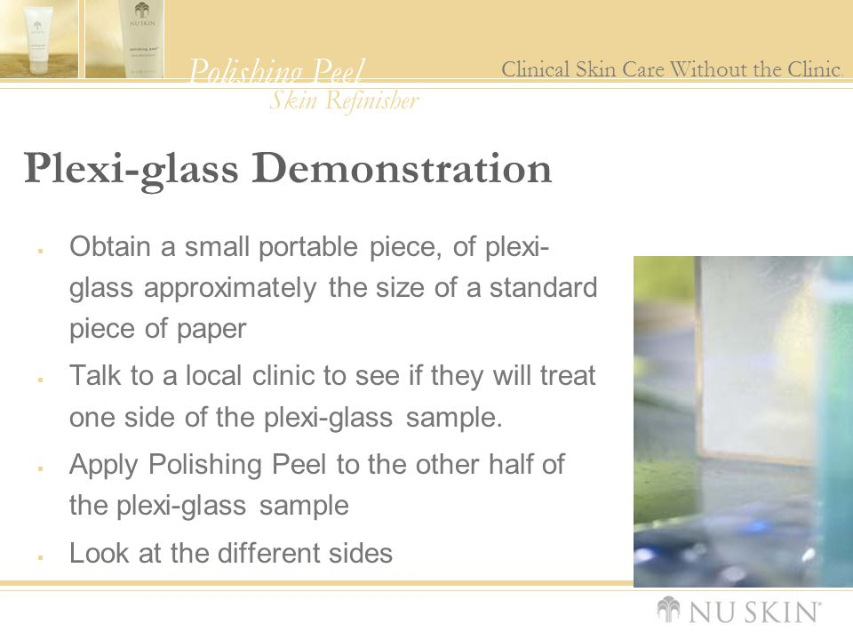 Polishing Peel Clinical Skin Care Without the Clinic. Skin Refinisher Plexi-glass Demonstration  Obtain a small portable piece, of plexi- glass appro