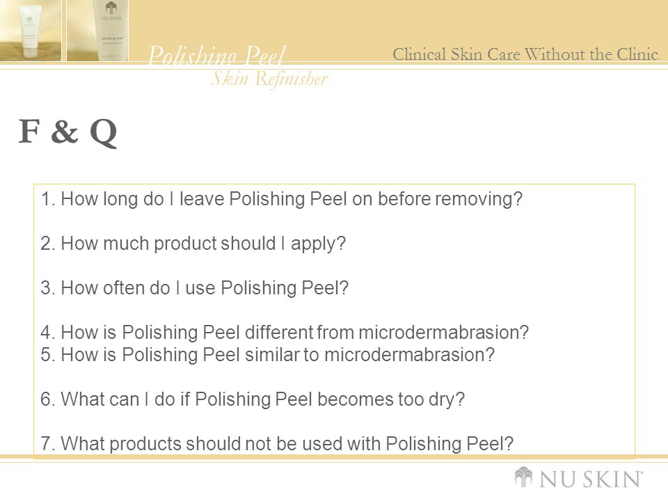 Polishing Peel Clinical Skin Care Without the Clinic. Skin Refinisher F & Q 1. How long do I leave Polishing Peel on before removing? 2. How much prod